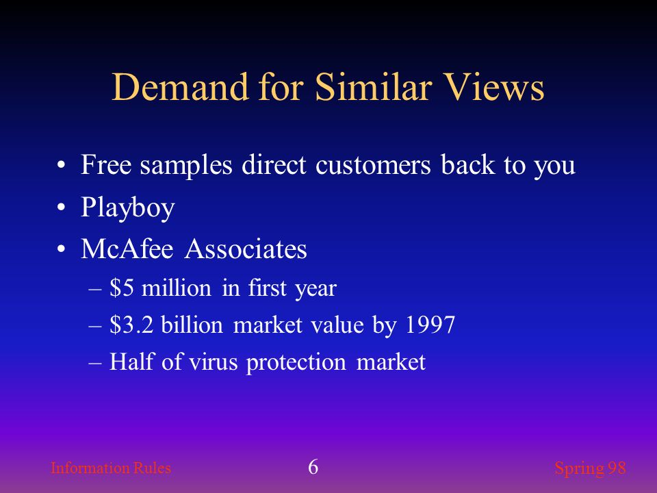 Information Rules Spring 98 6 Demand for Similar Views Free samples direct customers back to you Playboy McAfee Associates –$5 million in first year –