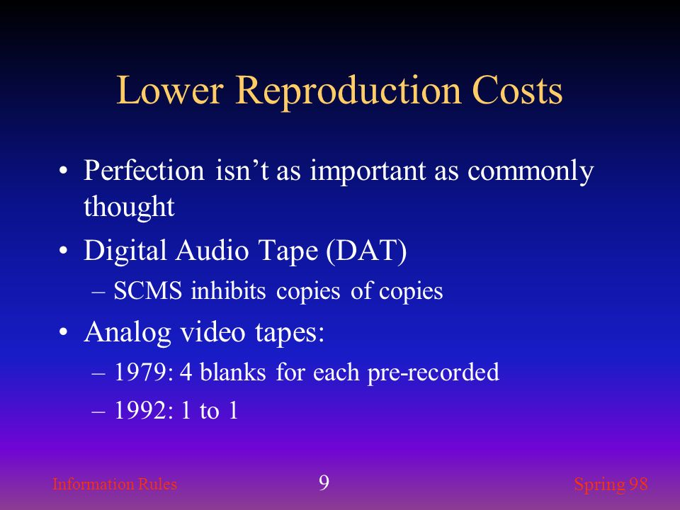 Information Rules Spring 98 9 Lower Reproduction Costs Perfection isnt as important as commonly thought Digital Audio Tape (DAT) –SCMS inhibits copies