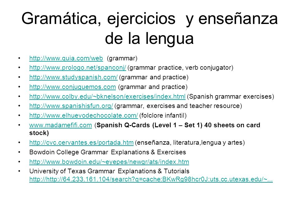 Gramática, ejercicios y enseñanza de la lengua http://www.quia.com/web (grammar)http://www.quia.com/web http://www.prologo.net/spanconj/ (grammar practice, verb conjugator)http://www.prologo.net/spanconj/ http://www.studyspanish.com/ (grammar and practice)http://www.studyspanish.com/ http://www.conjuguemos.com (grammar and practice)http://www.conjuguemos.com http://www.colby.edu/~bknelson/exercises/index.html (Spanish grammar exercises)http://www.colby.edu/~bknelson/exercises/index.html http://www.spanishisfun.org/ (grammar, exercises and teacher resource)http://www.spanishisfun.org/ http://www.elhuevodechocolate.com/ (folclore infantil)http://www.elhuevodechocolate.com/ www.madamefifi.com (Spanish Q-Cards (Level 1 – Set 1) 40 sheets on card stock)www.madamefifi.com http://cvc.cervantes.es/portada.htm (enseñanza, literatura,lengua y artes)http://cvc.cervantes.es/portada.htm Bowdoin College Grammar Explanations & Exercises http://www.bowdoin.edu/~eyepes/newgr/ats/index.htm University of Texas Grammar Explanations & Tutorials http://http://64.233.161.104/search q=cache:BKwRg98hcr0J:uts.cc.utexas.edu/~...