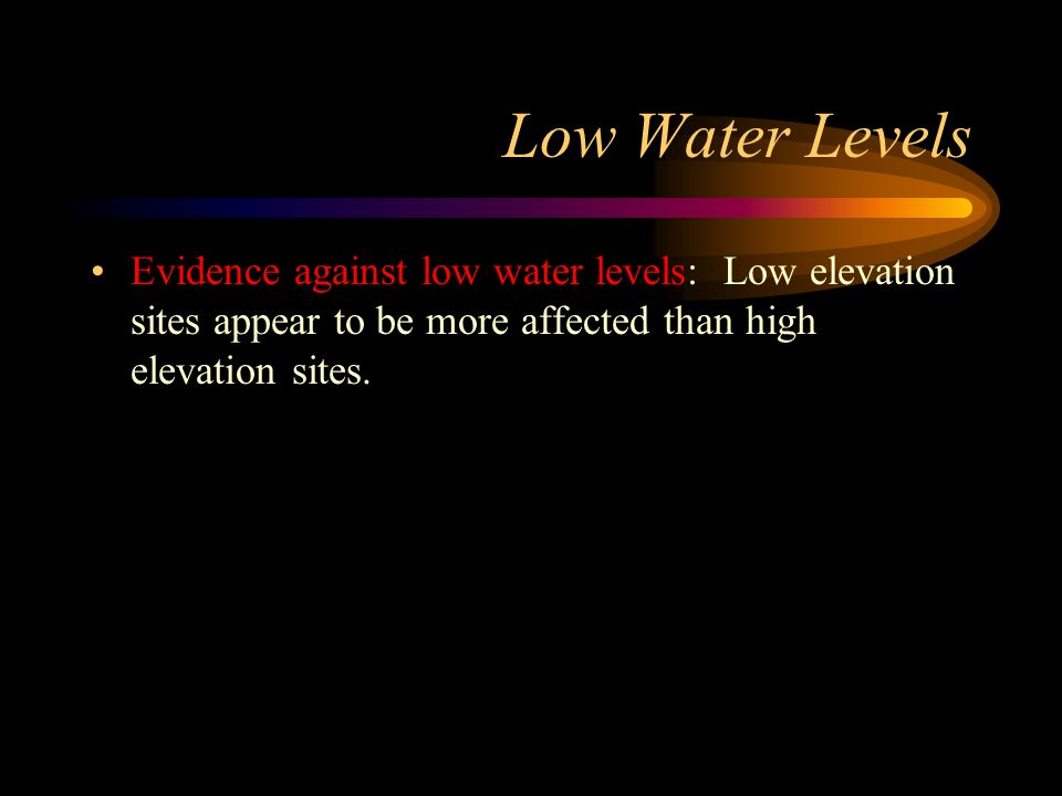 Low Water Levels Evidence against low water levels: Low elevation sites appear to be more affected than high elevation sites.