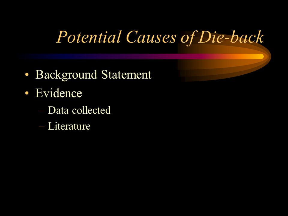 Potential Causes of Die-back Background Statement Evidence –Data collected –Literature