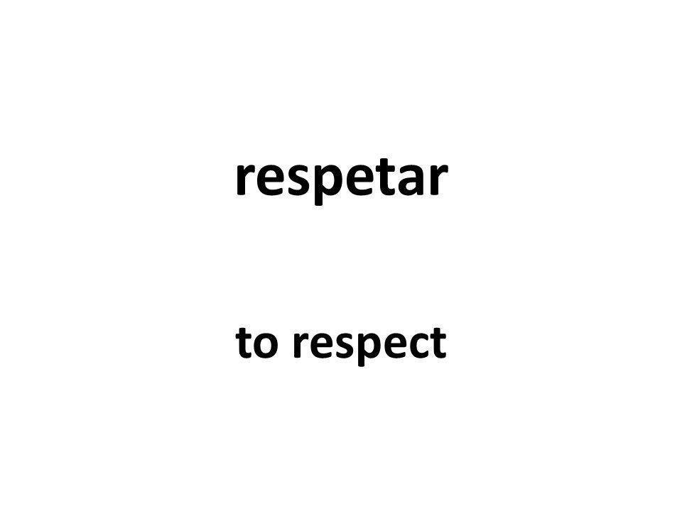 respetar to respect
