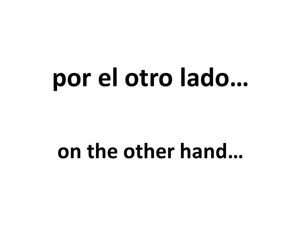 por el otro lado… on the other hand…