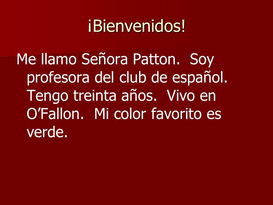 ¡Bienvenidos! Me llamo Señora Patton. Soy profesora del club de español. Tengo treinta años. Vivo en OFallon. Mi color favorito es verde.