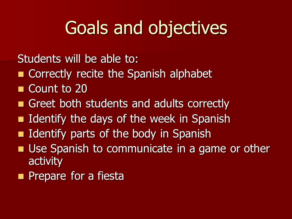Goals and objectives Students will be able to: Correctly recite the Spanish alphabet Correctly recite the Spanish alphabet Count to 20 Count to 20 Greet both students and adults correctly Greet both students and adults correctly Identify the days of the week in Spanish Identify the days of the week in Spanish Identify parts of the body in Spanish Identify parts of the body in Spanish Use Spanish to communicate in a game or other activity Use Spanish to communicate in a game or other activity Prepare for a fiesta Prepare for a fiesta