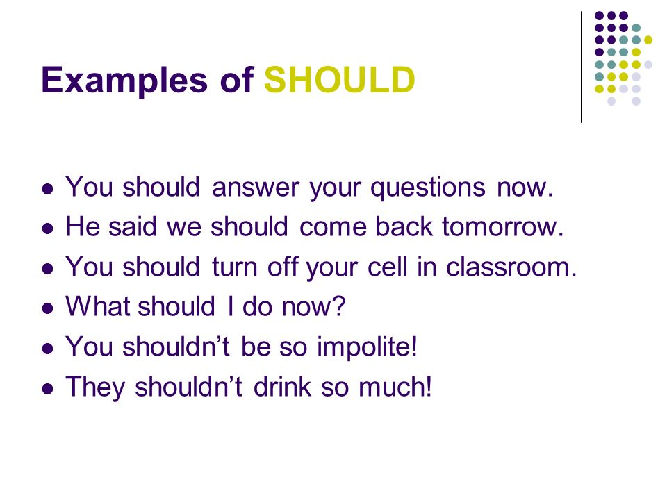 Examples of SHOULD You should answer your questions now.