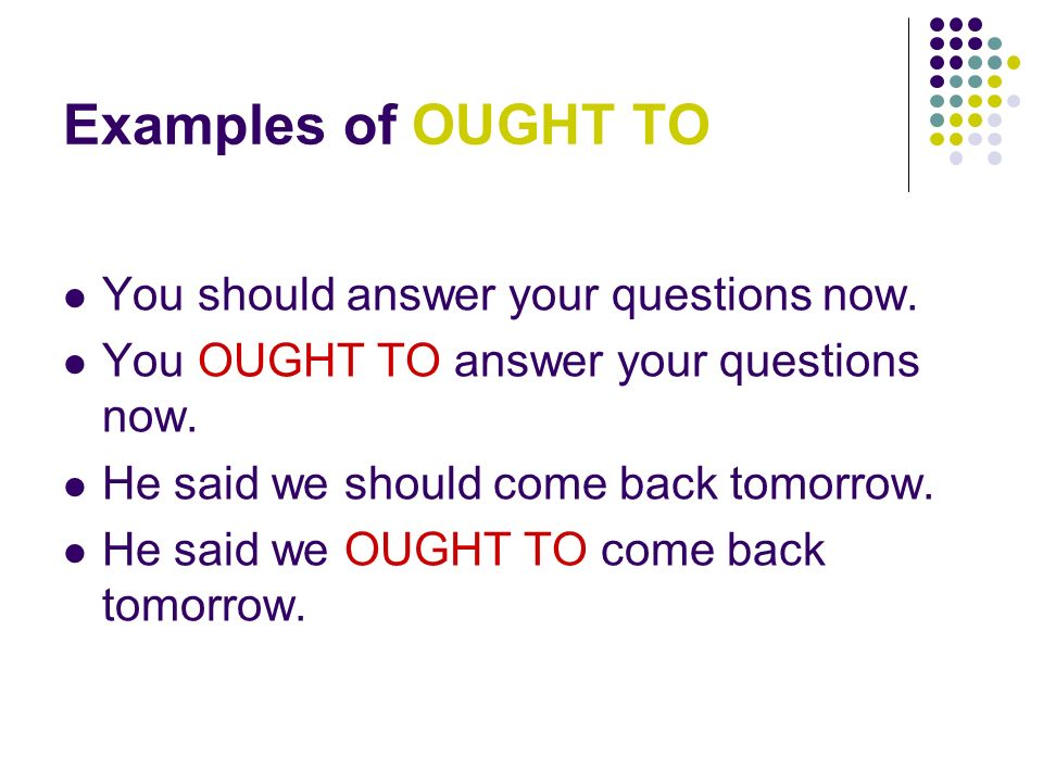 Examples of OUGHT TO You should answer your questions now.