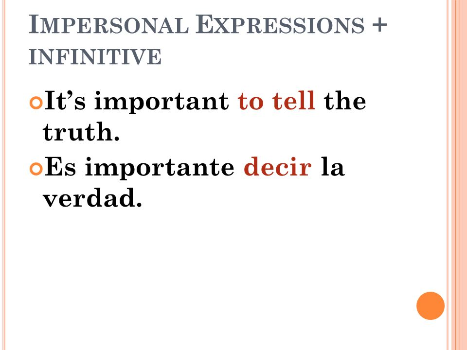 I MPERSONAL E XPRESSIONS + INFINITIVE Its important to tell the truth. Es importante decir la verdad.
