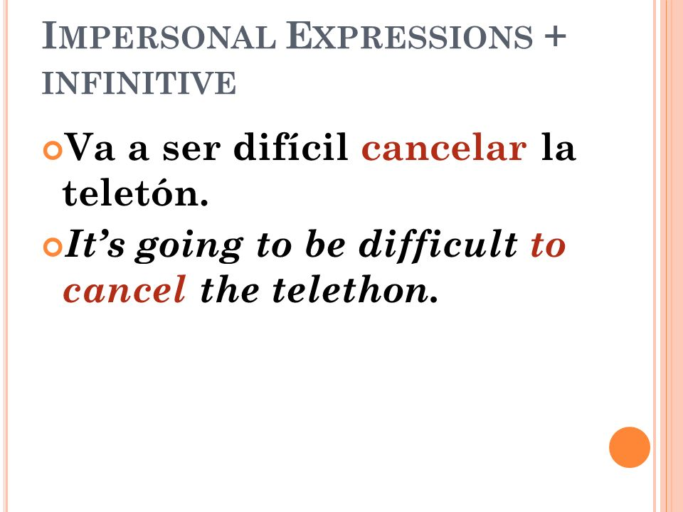 I MPERSONAL E XPRESSIONS + INFINITIVE Va a ser difícil cancelar la teletón. Its going to be difficult to cancel the telethon.