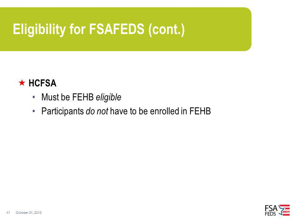 October 31, 201311 Eligibility for FSAFEDS (cont.) HCFSA Must be FEHB eligible Participants do not have to be enrolled in FEHB