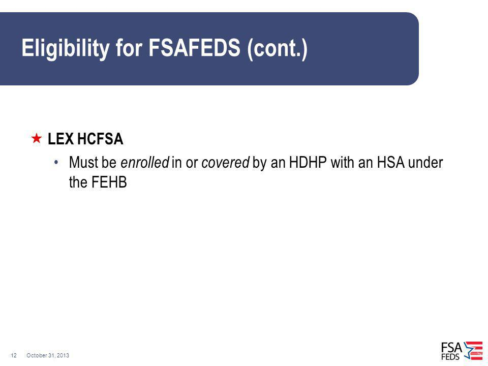 October 31, 201312 Eligibility for FSAFEDS (cont.) LEX HCFSA Must be enrolled in or covered by an HDHP with an HSA under the FEHB