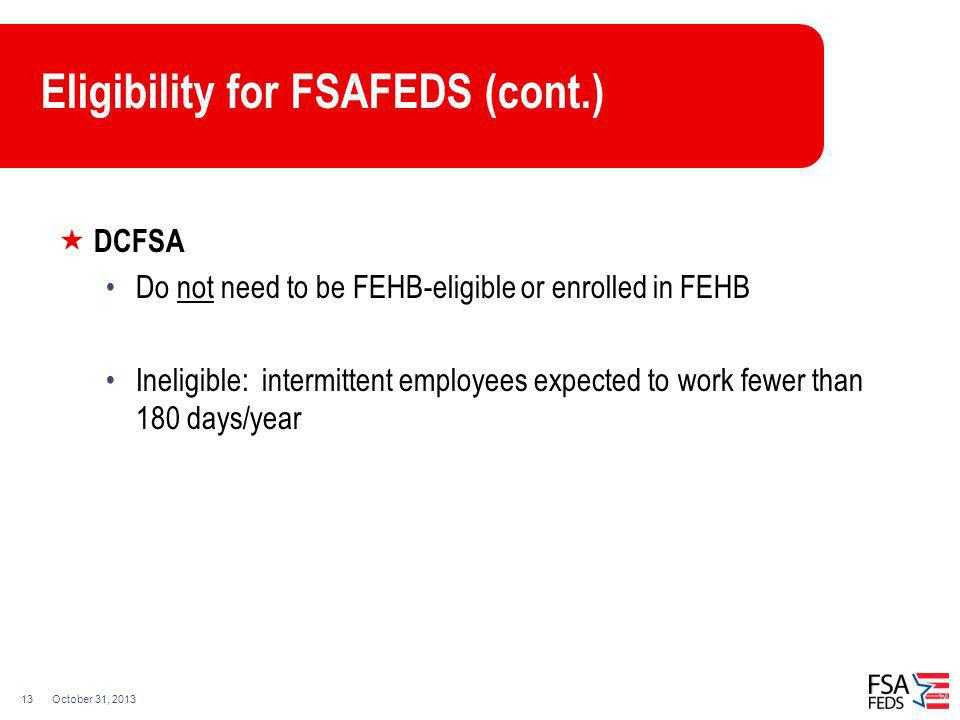 October 31, 201313 Eligibility for FSAFEDS (cont.) DCFSA Do not need to be FEHB-eligible or enrolled in FEHB Ineligible: intermittent employees expect