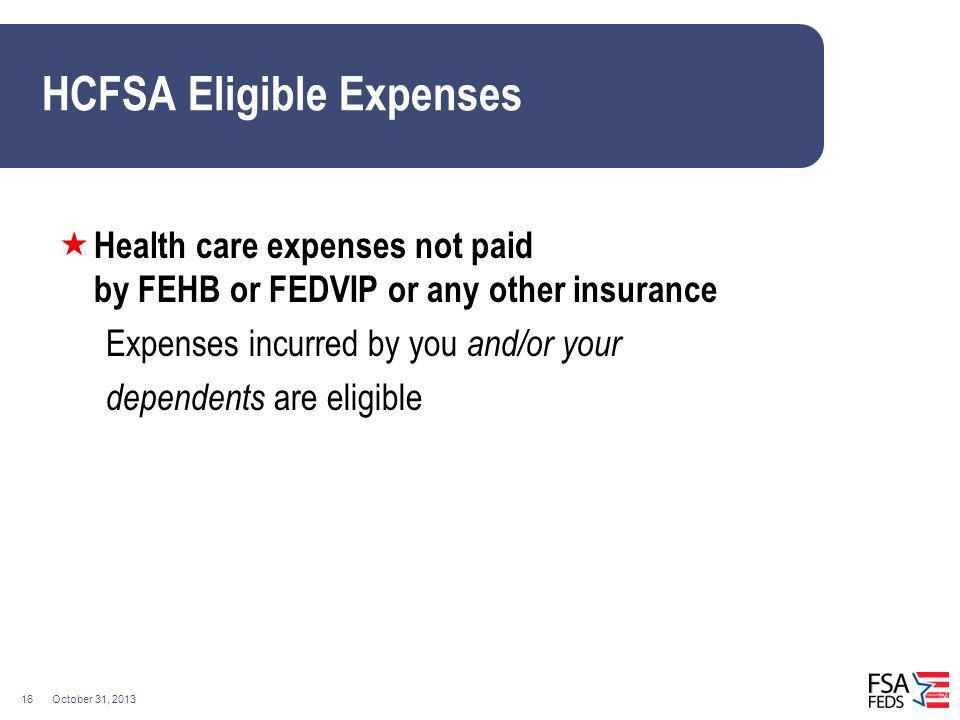 October 31, 201316 HCFSA Eligible Expenses Health care expenses not paid by FEHB or FEDVIP or any other insurance Expenses incurred by you and/or your