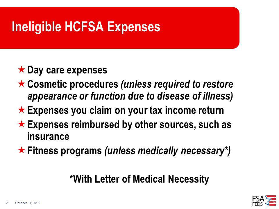 October 31, 201321 Ineligible HCFSA Expenses Day care expenses Cosmetic procedures (unless required to restore appearance or function due to disease o
