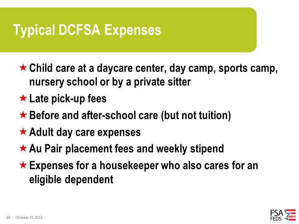 October 31, 201325 Typical DCFSA Expenses Child care at a daycare center, day camp, sports camp, nursery school or by a private sitter Late pick-up fe