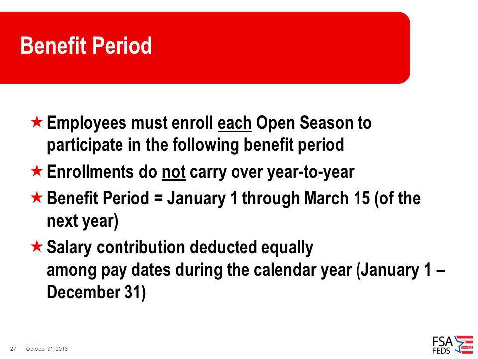 October 31, 201327 Benefit Period Employees must enroll each Open Season to participate in the following benefit period Enrollments do not carry over