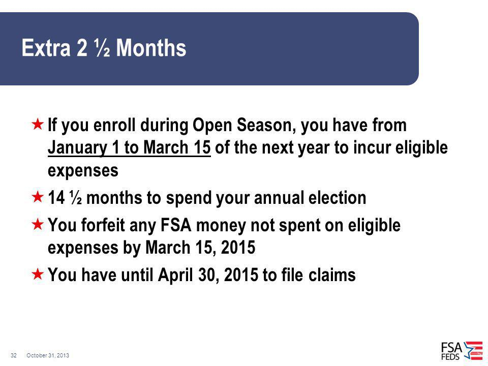 October 31, 201332 Extra 2 ½ Months If you enroll during Open Season, you have from January 1 to March 15 of the next year to incur eligible expenses