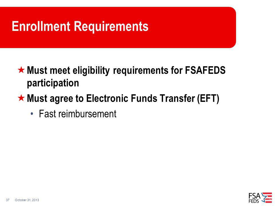 October 31, 201337 Enrollment Requirements Must meet eligibility requirements for FSAFEDS participation Must agree to Electronic Funds Transfer (EFT)
