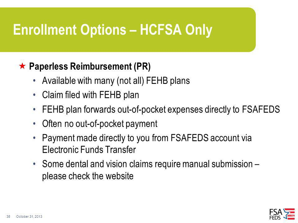 October 31, 201338 Enrollment Options – HCFSA Only Paperless Reimbursement (PR) Available with many (not all) FEHB plans Claim filed with FEHB plan FE