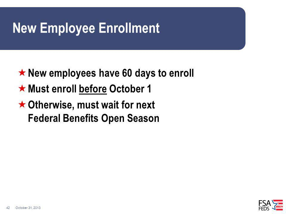 October 31, 201342 New Employee Enrollment New employees have 60 days to enroll Must enroll before October 1 Otherwise, must wait for next Federal Ben