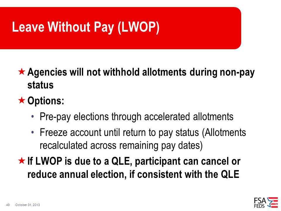 October 31, 201349 Leave Without Pay (LWOP) Agencies will not withhold allotments during non-pay status Options: Pre-pay elections through accelerated