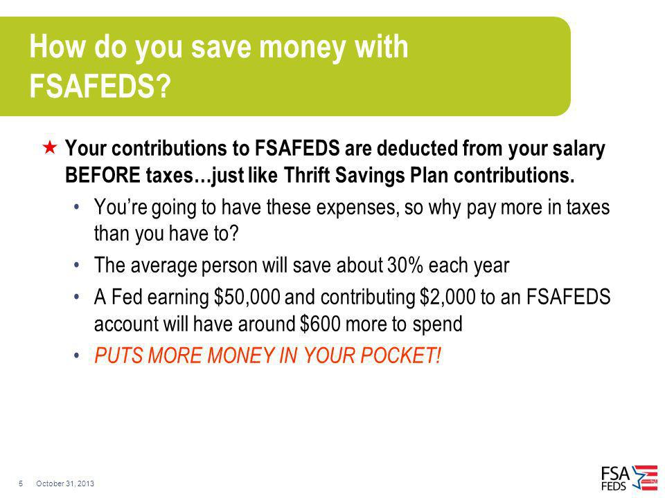 October 31, 20135 How do you save money with FSAFEDS? Your contributions to FSAFEDS are deducted from your salary BEFORE taxes…just like Thrift Saving