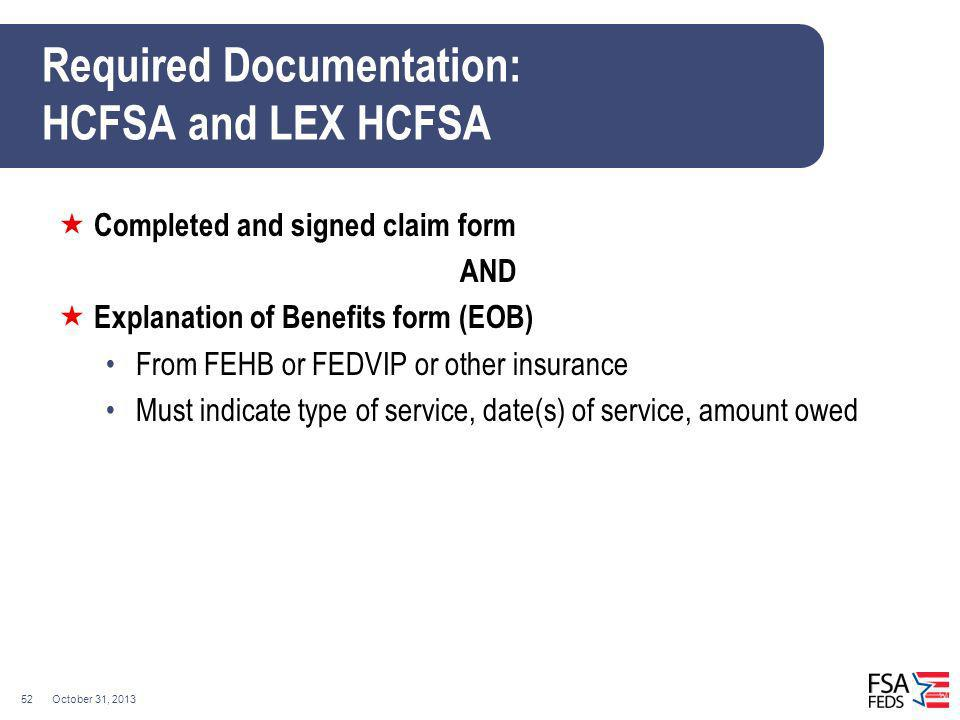 October 31, 201352 Required Documentation: HCFSA and LEX HCFSA Completed and signed claim form AND Explanation of Benefits form (EOB) From FEHB or FED