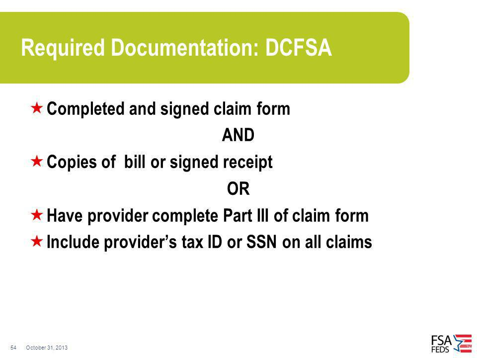 October 31, 201354 Required Documentation: DCFSA Completed and signed claim form AND Copies of bill or signed receipt OR Have provider complete Part I