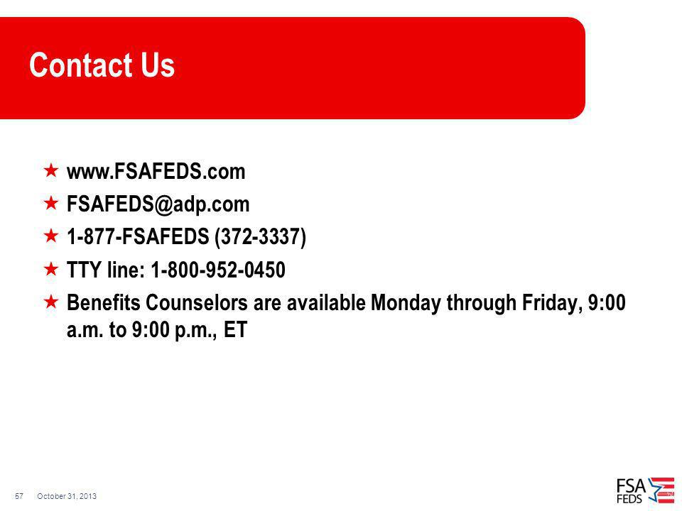 October 31, 201357 Contact Us www.FSAFEDS.com FSAFEDS@adp.com 1-877-FSAFEDS (372-3337) TTY line: 1-800-952-0450 Benefits Counselors are available Mond