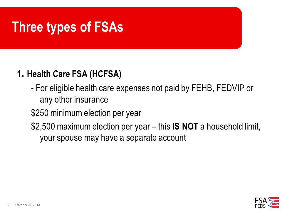 October 31, 20137 Three types of FSAs 1. Health Care FSA (HCFSA) - For eligible health care expenses not paid by FEHB, FEDVIP or any other insurance $