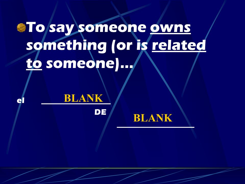 To say someone owns something (or is related to someone)… el _________________ DE ___________________ BLANK