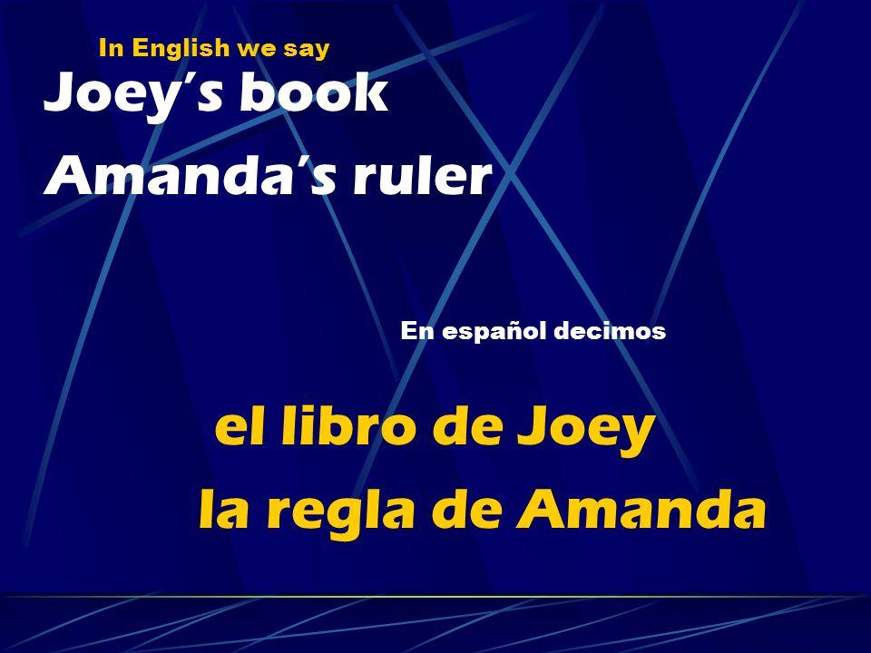 In English we say Joeys book Amandas ruler el libro de Joey la regla de Amanda En español decimos