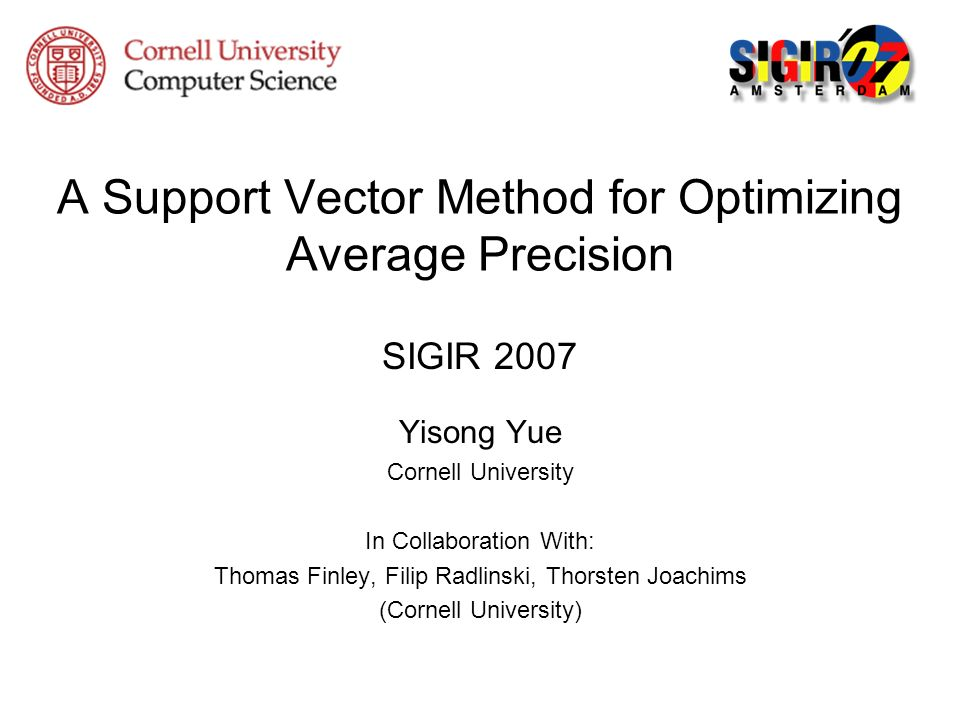 A Support Vector Method for Optimizing Average Precision SIGIR 2007 Yisong Yue Cornell University In Collaboration With: Thomas Finley, Filip Radlinsk