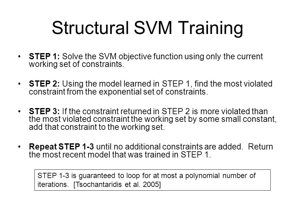 Structural SVM Training STEP 1: Solve the SVM objective function using only the current working set of constraints. STEP 2: Using the model learned in