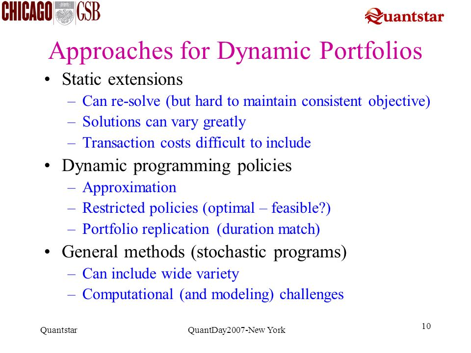 Quantstar QuantDay2007-New York 10 Approaches for Dynamic Portfolios Static extensions –Can re-solve (but hard to maintain consistent objective) –Solu