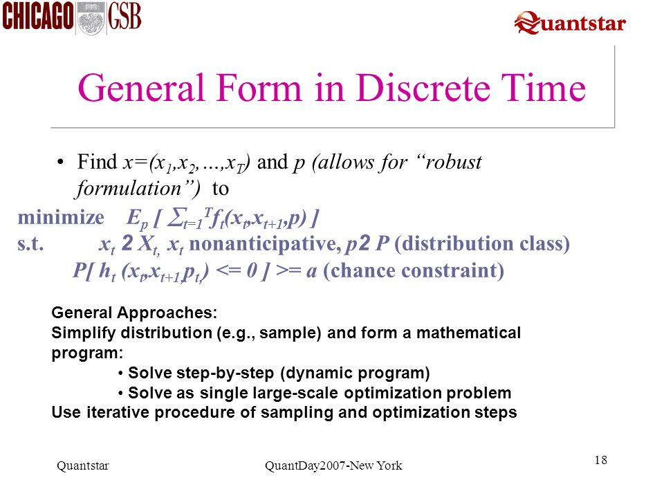 Quantstar QuantDay2007-New York 18 General Form in Discrete Time Find x=(x 1,x 2,…,x T ) and p (allows for robust formulation) to minimize E p [ t=1 T