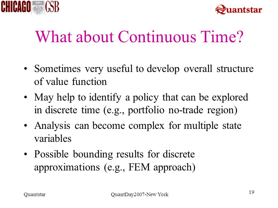 Quantstar QuantDay2007-New York 19 What about Continuous Time? Sometimes very useful to develop overall structure of value function May help to identi