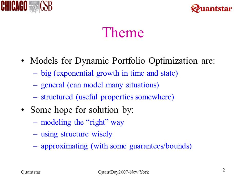Quantstar QuantDay2007-New York 2 Theme Models for Dynamic Portfolio Optimization are: –big (exponential growth in time and state) –general (can model