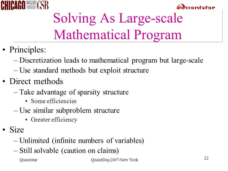Quantstar QuantDay2007-New York 22 Solving As Large-scale Mathematical Program Principles: –Discretization leads to mathematical program but large-sca