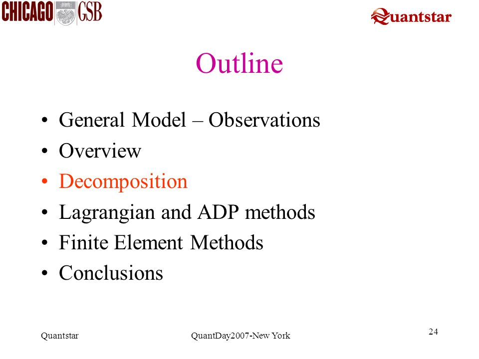 Quantstar QuantDay2007-New York 24 Outline General Model – Observations Overview Decomposition Lagrangian and ADP methods Finite Element Methods Concl