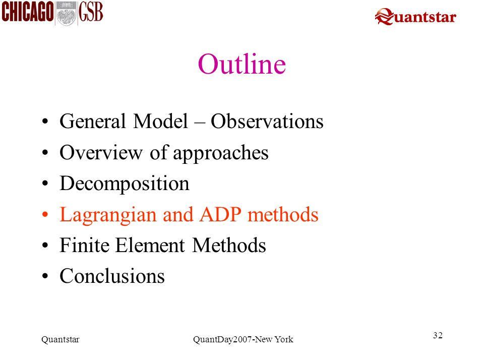 Quantstar QuantDay2007-New York 32 Outline General Model – Observations Overview of approaches Decomposition Lagrangian and ADP methods Finite Element
