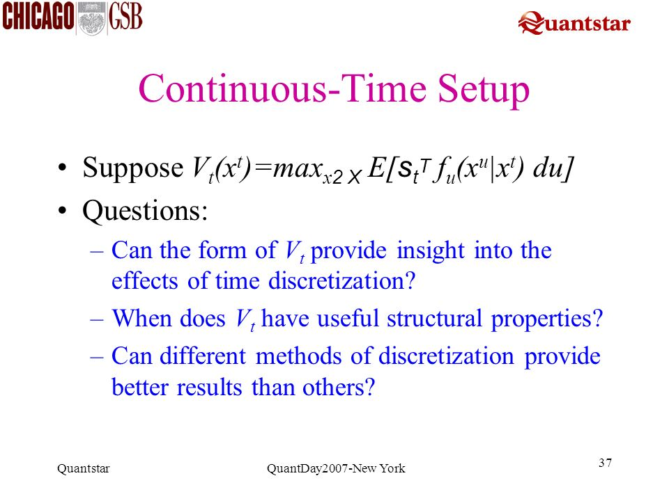 Quantstar QuantDay2007-New York 37 Continuous-Time Setup Suppose V t (x t )=max x 2 X E[ s t T f u (x u |x t ) du] Questions: –Can the form of V t pro