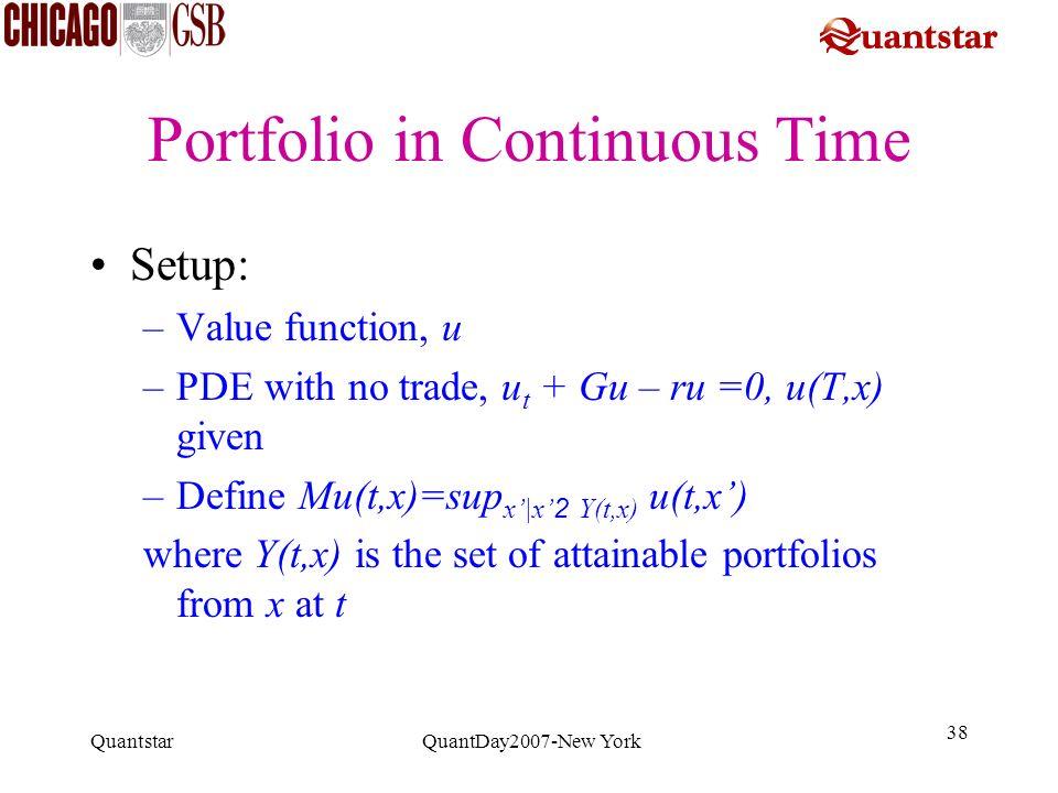 Quantstar QuantDay2007-New York 38 Portfolio in Continuous Time Setup: –Value function, u –PDE with no trade, u t + Gu – ru =0, u(T,x) given –Define M