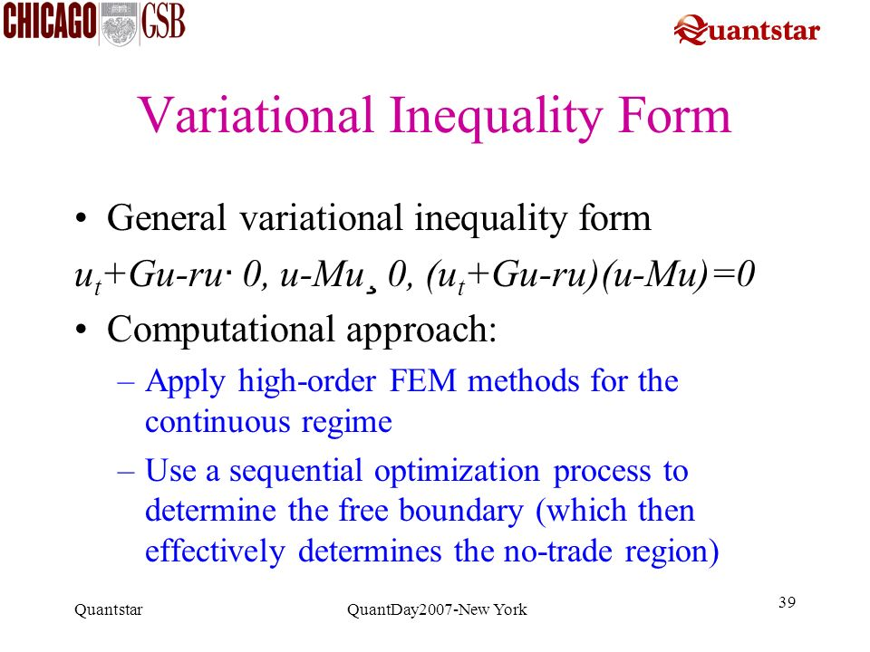 Quantstar QuantDay2007-New York 39 Variational Inequality Form General variational inequality form u t +Gu-ru · 0, u-Mu ¸ 0, (u t +Gu-ru)(u-Mu)=0 Comp