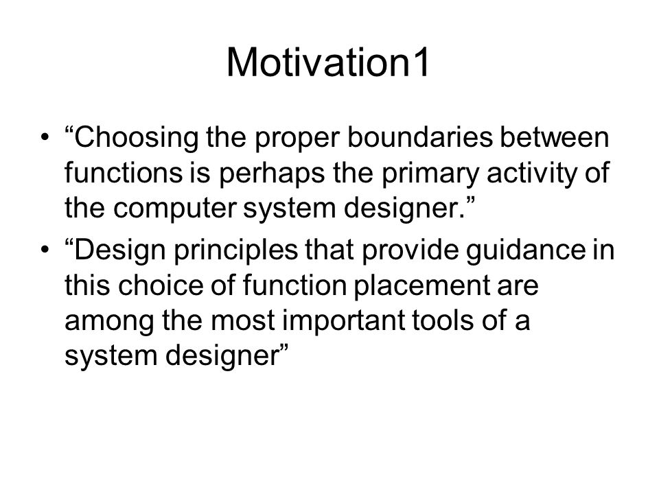 Motivation1 Choosing the proper boundaries between functions is perhaps the primary activity of the computer system designer. Design principles that p