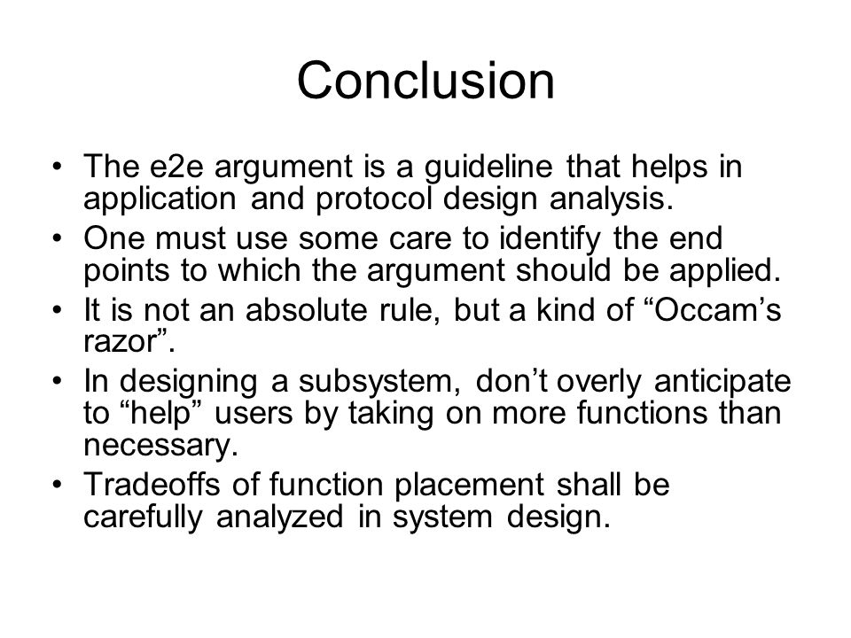 Conclusion The e2e argument is a guideline that helps in application and protocol design analysis. One must use some care to identify the end points t