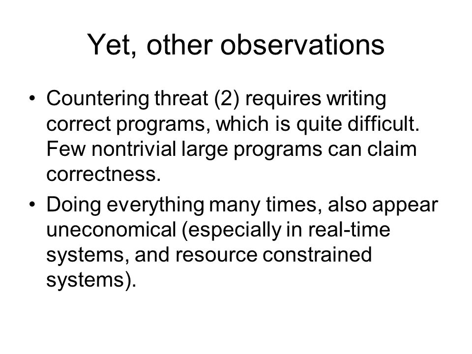Yet, other observations Countering threat (2) requires writing correct programs, which is quite difficult. Few nontrivial large programs can claim cor