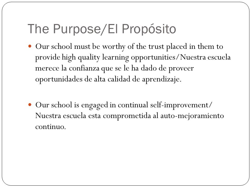 The Purpose/El Propósito Our school must be worthy of the trust placed in them to provide high quality learning opportunities/Nuestra escuela merece l