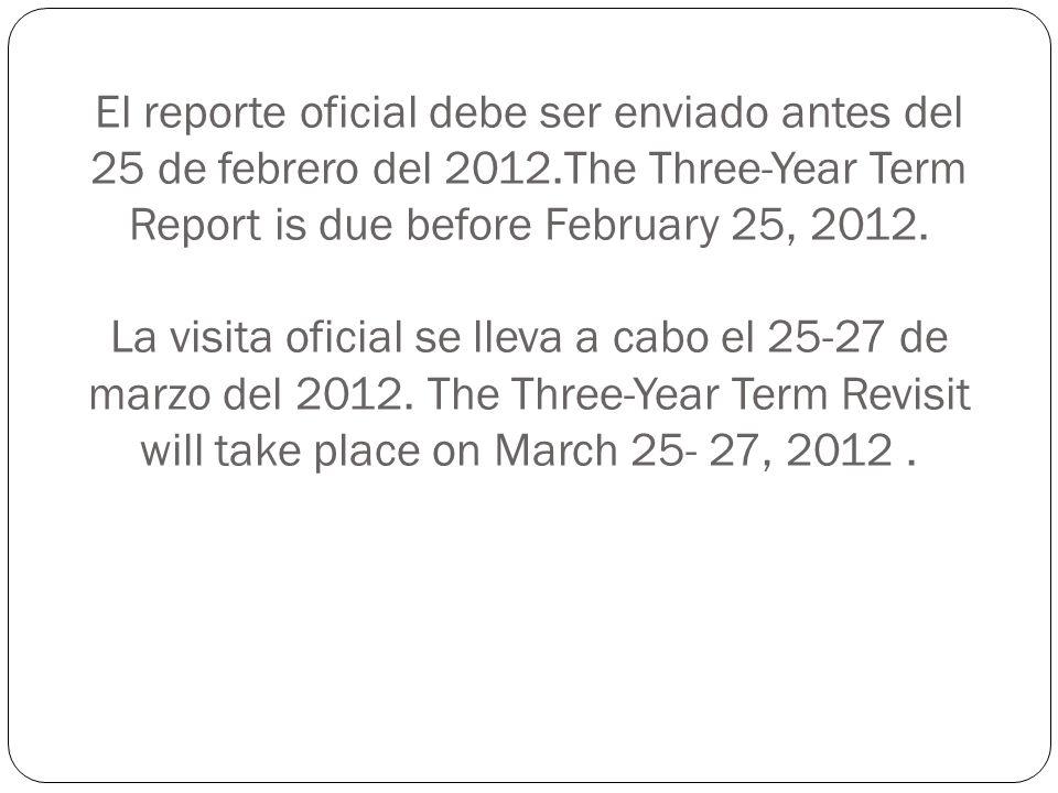 El reporte oficial debe ser enviado antes del 25 de febrero del 2012.The Three-Year Term Report is due before February 25, 2012. La visita oficial se
