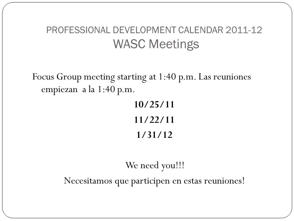 PROFESSIONAL DEVELOPMENT CALENDAR 2011-12 WASC Meetings Focus Group meeting starting at 1:40 p.m. Las reuniones empiezan a la 1:40 p.m. 10/25/11 11/22